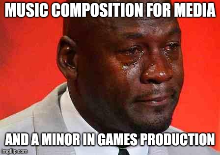 MUSIC COMPOSITION FOR MEDIA AND A MINOR IN GAMES PRODUCTION | image tagged in crying michael jordan | made w/ Imgflip meme maker