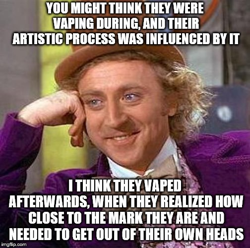 Creepy Condescending Wonka Meme | YOU MIGHT THINK THEY WERE VAPING DURING, AND THEIR ARTISTIC PROCESS WAS INFLUENCED BY IT I THINK THEY VAPED AFTERWARDS, WHEN THEY REALIZED H | image tagged in memes,creepy condescending wonka | made w/ Imgflip meme maker