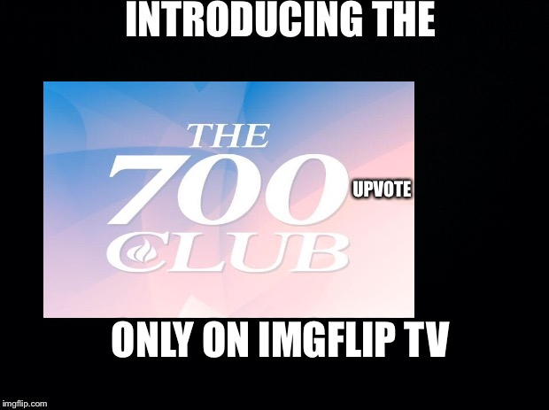 The 700 Upvote Club | INTRODUCING THE UPVOTE ONLY ON IMGFLIP TV | image tagged in memes,black-background,700 club,imgflip,upvote | made w/ Imgflip meme maker