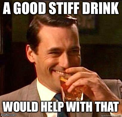 A GOOD STIFF DRINK WOULD HELP WITH THAT | made w/ Imgflip meme maker