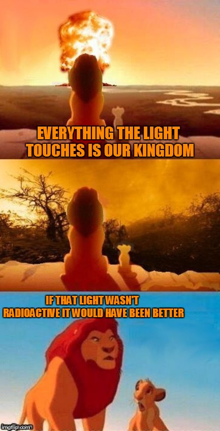The Lion King 2022 | EVERYTHING THE LIGHT TOUCHES IS OUR KINGDOM IF THAT LIGHT WASN'T RADIOACTIVE IT WOULD HAVE BEEN BETTER | image tagged in memes,the lion king,simba shadowy place,nuclear explosion,radiation,waste land | made w/ Imgflip meme maker