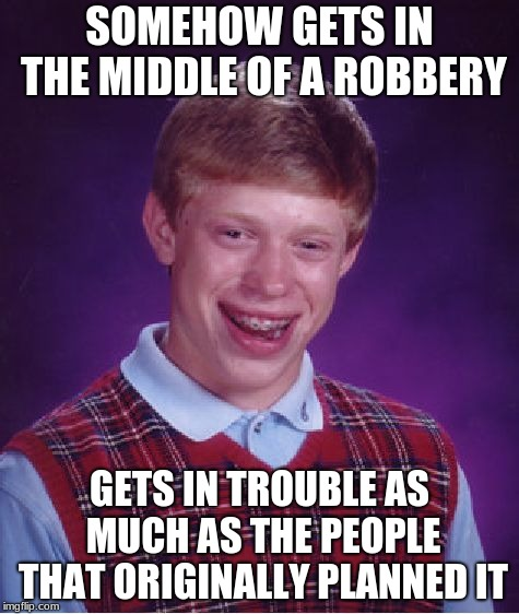Bad Luck Brian | SOMEHOW GETS IN THE MIDDLE OF A ROBBERY GETS IN TROUBLE AS MUCH AS THE PEOPLE THAT ORIGINALLY PLANNED IT | image tagged in memes,bad luck brian | made w/ Imgflip meme maker