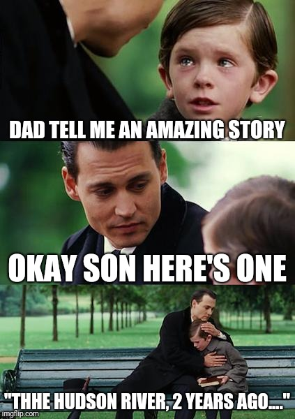 "All great stories have an epic intro | DAD TELL ME AN AMAZING STORY OKAY SON HERE'S ONE ""THHE HUDSON RIVER, 2 YEARS AGO...."" 