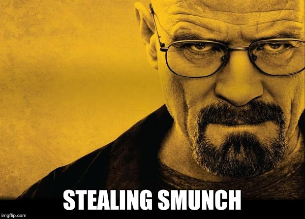 Breaking bad | STEALING SMUNCH | image tagged in breaking bad | made w/ Imgflip meme maker