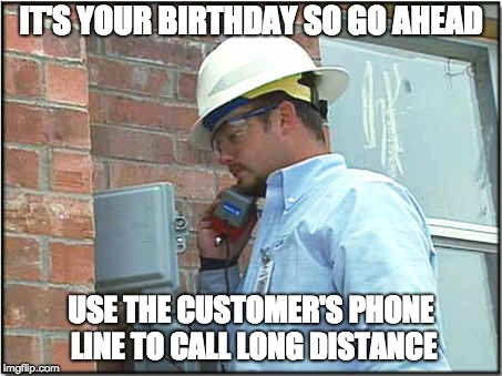 IT'S YOUR BIRTHDAY SO GO AHEAD USE THE CUSTOMER'S PHONE LINE TO CALL LONG DISTANCE | image tagged in phone guy | made w/ Imgflip meme maker