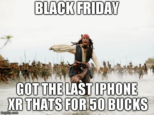 Jack Sparrow Being Chased | BLACK FRIDAY GOT THE LAST IPHONE XR THATS FOR 50 BUCKS | image tagged in memes,jack sparrow being chased | made w/ Imgflip meme maker