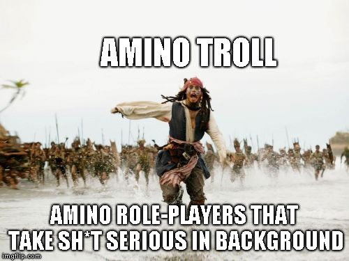 Jack Sparrow Being Chased | AMINO TROLL AMINO ROLE-PLAYERS THAT TAKE SH*T SERIOUS IN BACKGROUND | image tagged in memes,jack sparrow being chased | made w/ Imgflip meme maker