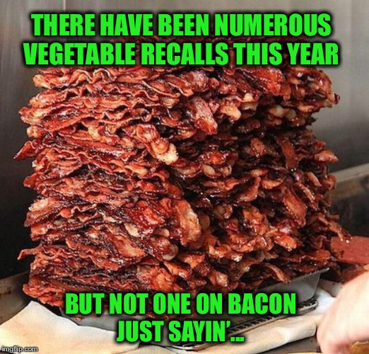 What's more healthy for you? | THERE HAVE BEEN NUMEROUS VEGETABLE RECALLS THIS YEAR BUT NOT ONE ON BACON JUST SAYIN'... | image tagged in bacon,recall,romaine,funny | made w/ Imgflip meme maker