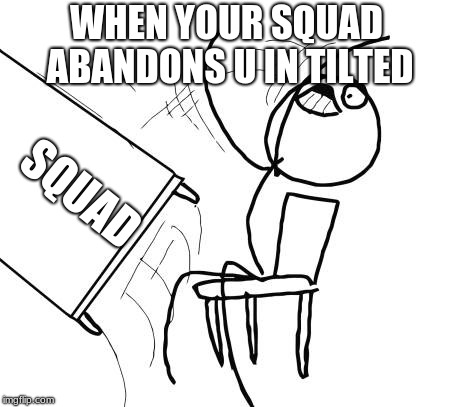 Table Flip Guy Meme | WHEN YOUR SQUAD ABANDONS U IN TILTED SQUAD | image tagged in memes,table flip guy | made w/ Imgflip meme maker