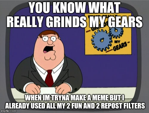 Peter Griffin News |  YOU KNOW WHAT REALLY GRINDS MY GEARS; WHEN IM TRYNA MAKE A MEME BUT I ALREADY USED ALL MY 2 FUN AND 2 REPOST FILTERS | image tagged in memes,peter griffin news | made w/ Imgflip meme maker
