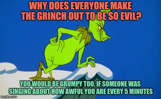 Stink, stank, stunk. How the Grinch Stole Christmas Week Dec 9th - Dec 14th (A 44colt event) | WHY DOES EVERYONE MAKE THE GRINCH OUT TO BE SO EVIL? YOU WOULD BE GRUMPY TOO, IF SOMEONE WAS SINGING ABOUT HOW AWFUL YOU ARE EVERY 5 MINUTES | image tagged in memes,funny,grinch,how the grinch stole christmas week,christmas,holidays | made w/ Imgflip meme maker