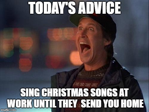 Christmas is coming | TODAY'S ADVICE SING CHRISTMAS SONGS AT WORK UNTIL THEY  SEND YOU HOME | image tagged in christmas is coming | made w/ Imgflip meme maker