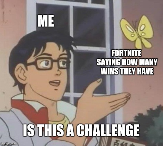 the challenge of reality | ME FORTNITE SAYING HOW MANY WINS THEY HAVE IS THIS A CHALLENGE | image tagged in memes,is this a pigeon,fortnite,me | made w/ Imgflip meme maker