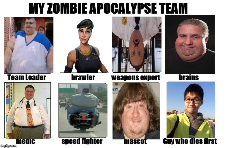 My Zombie Apocalypse Team | image tagged in my zombie apocalypse team,memes,fat,people,fun,funny | made w/ Imgflip meme maker
