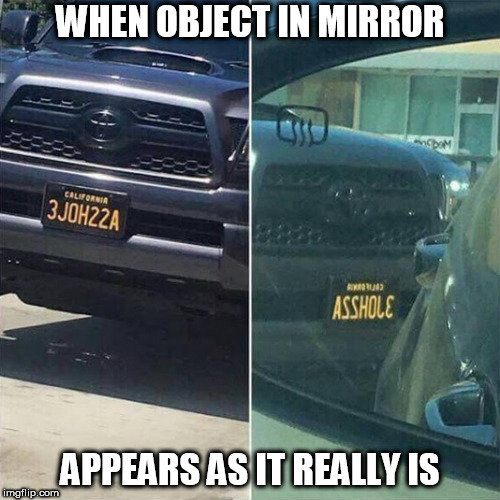 Sometimes the rear view mirror is correct.. | WHEN OBJECT IN MIRROR APPEARS AS IT REALLY IS | image tagged in funny,license plate,mirror,driving | made w/ Imgflip meme maker