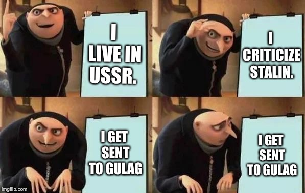 Grulag |  I LIVE IN USSR. I CRITICIZE STALIN. I GET SENT TO GULAG; I GET SENT TO GULAG | image tagged in gru's plan,stalin,gulag,in soviet russia,soviet union,communist socialist | made w/ Imgflip meme maker