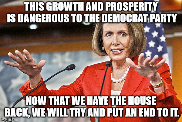 The Democrats know that they must keep people downtrodden in order to get votes. | THIS GROWTH AND PROSPERITY IS DANGEROUS TO THE DEMOCRAT PARTY NOW THAT WE HAVE THE HOUSE BACK, WE WILL TRY AND PUT AN END TO IT. | image tagged in nancy pelosi is crazy | made w/ Imgflip meme maker