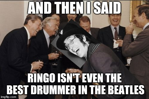 Only true Beatles fans will get this. | AND THEN I SAID RINGO ISN'T EVEN THE BEST DRUMMER IN THE BEATLES | image tagged in memes,laughing men in suits,derpy john,john lennon,the beatles | made w/ Imgflip meme maker