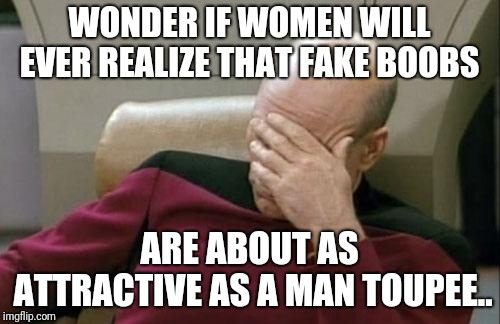 Captain Picard Facepalm | WONDER IF WOMEN WILL EVER REALIZE THAT FAKE BOOBS ARE ABOUT AS ATTRACTIVE AS A MAN TOUPEE.. | image tagged in memes,captain picard facepalm | made w/ Imgflip meme maker
