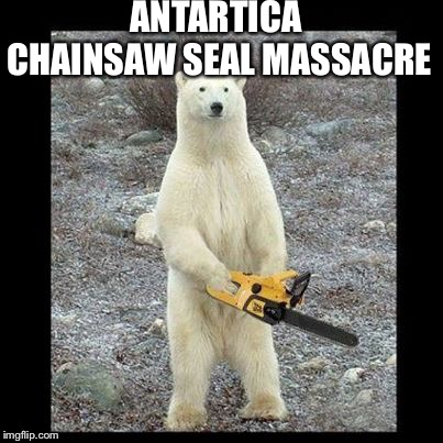 Chainsaw Bear | ANTARTICA CHAINSAW SEAL MASSACRE | image tagged in memes,chainsaw bear | made w/ Imgflip meme maker