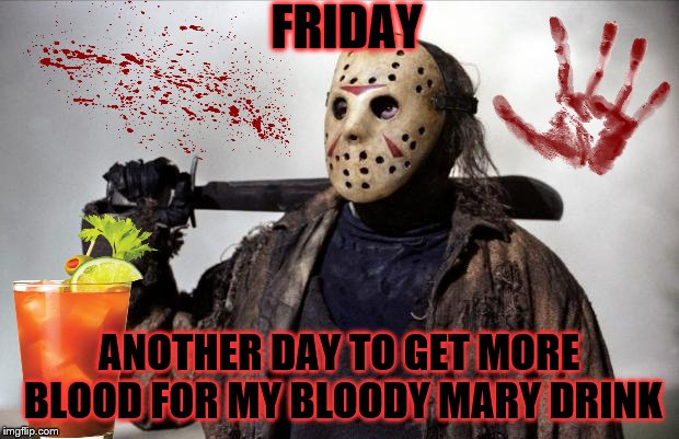friday | FRIDAY ANOTHER DAY TO GET MORE BLOOD FOR MY BLOODY MARY DRINK | image tagged in sex killer jason,friday,friday the 13th,memes,meme,jason the bartender | made w/ Imgflip meme maker
