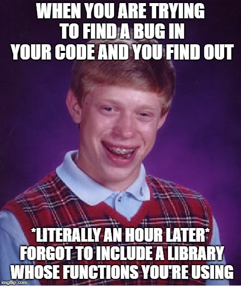 Productive coding | WHEN YOU ARE TRYING TO FIND A BUG IN YOUR CODE AND YOU FIND OUT *LITERALLY AN HOUR LATER* FORGOT TO INCLUDE A LIBRARY WHOSE FUNCTIONS YOU'RE | image tagged in memes,bad luck brian,programming,programmers,code,coding | made w/ Imgflip meme maker