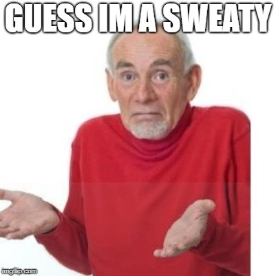 I guess ill die | GUESS IM A SWEATY | image tagged in i guess ill die | made w/ Imgflip meme maker