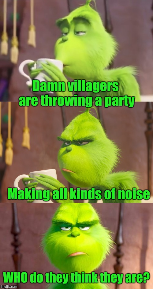 Grinch Pun | Damn villagers are throwing a party WHO do they think they are? Making all kinds of noise | image tagged in grinch pun,who,how the grinch stole christmas week,grinch,the grinch,bad pun | made w/ Imgflip meme maker