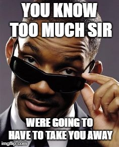 will smith men in black | YOU KNOW TOO MUCH SIR WERE GOING TO HAVE TO TAKE YOU AWAY | image tagged in will smith men in black | made w/ Imgflip meme maker