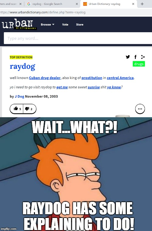 RAYDOG EXPOSED!!!!! | RAYDOG HAS SOME EXPLAINING TO DO! WAIT...WHAT?! | image tagged in memes,futurama fry,raydog,exposed,drug dealer,should this be nsfw | made w/ Imgflip meme maker