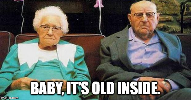 Excited old people | BABY, IT'S OLD INSIDE. | image tagged in excited old people | made w/ Imgflip meme maker