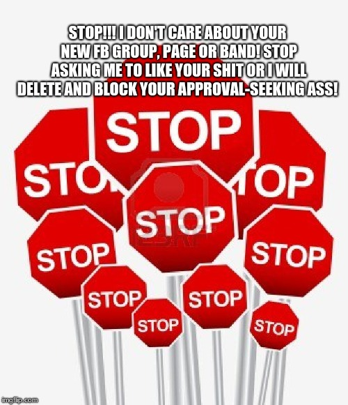 STOP!!! | STOP!!! I DON'T CARE ABOUT YOUR NEW FB GROUP, PAGE OR BAND! STOP ASKING ME TO LIKE YOUR SHIT OR I WILL DELETE AND BLOCK YOUR APPROVAL-SEEKIN | image tagged in facebook,groups,likes,approval,pages,harrassment | made w/ Imgflip meme maker