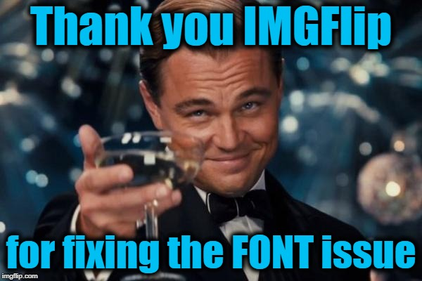 And I hope I'm not the only one to say it | Thank you IMGFlip for fixing the FONT issue | image tagged in memes,leonardo dicaprio cheers | made w/ Imgflip meme maker