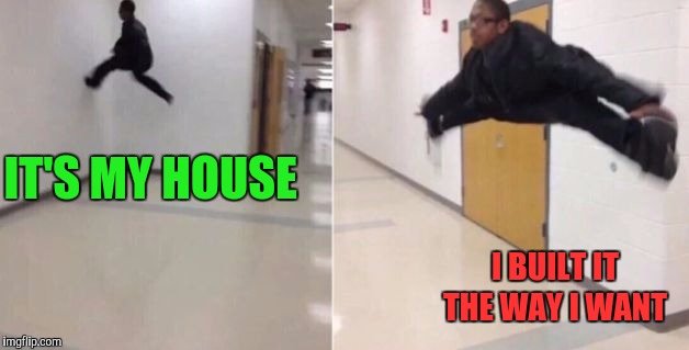 The floor is | IT'S MY HOUSE I BUILT IT THE WAY I WANT | image tagged in the floor is | made w/ Imgflip meme maker