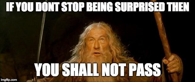gandalf you shall not pass |  IF YOU DONT STOP BEING SURPRISED THEN; YOU SHALL NOT PASS | image tagged in gandalf you shall not pass | made w/ Imgflip meme maker