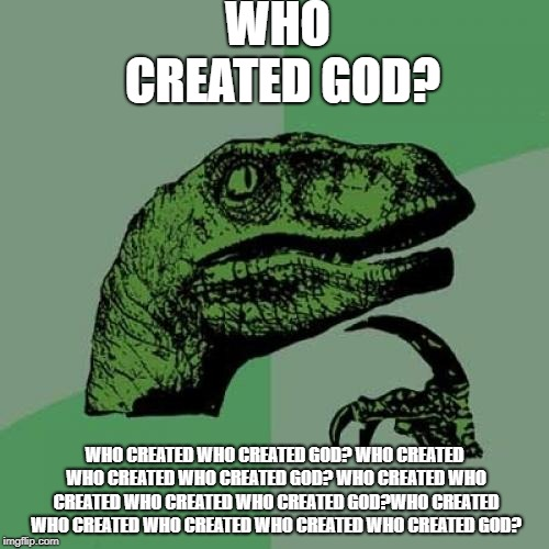 Philosoraptor | WHO CREATED GOD? WHO CREATED WHO CREATED GOD? WHO CREATED WHO CREATED WHO CREATED GOD? WHO CREATED WHO CREATED WHO CREATED WHO CREATED GOD?W | image tagged in memes,philosoraptor | made w/ Imgflip meme maker