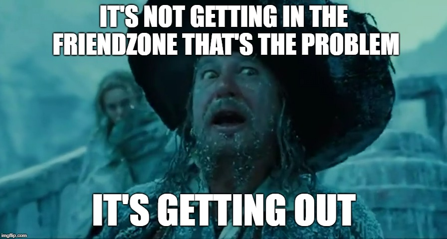 Barbossa Snow | IT'S NOT GETTING IN THE FRIENDZONE THAT'S THE PROBLEM IT'S GETTING OUT | image tagged in barbossa,pirates of the caribbean,dating,friendzone | made w/ Imgflip meme maker