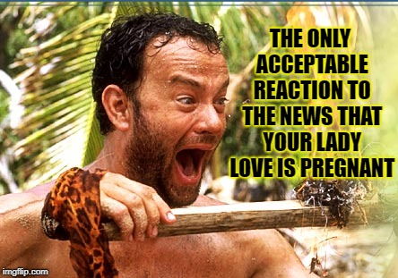 Castaway Fire | THE ONLY ACCEPTABLE REACTION TO THE NEWS THAT YOUR LADY LOVE IS PREGNANT | image tagged in memes,castaway fire | made w/ Imgflip meme maker