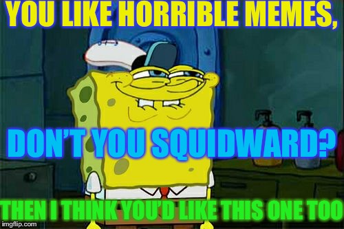I felt bored, so I made this dumb meme that is not funny whatsoever | YOU LIKE HORRIBLE MEMES, DON'T YOU SQUIDWARD? THEN I THINK YOU'D LIKE THIS ONE TOO | image tagged in memes,dont you squidward,bad meme,not funny,funny | made w/ Imgflip meme maker