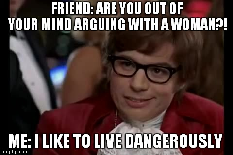 I Too Like To Live Dangerously | FRIEND: ARE YOU OUT OF YOUR MIND ARGUING WITH A WOMAN?! ME: I LIKE TO LIVE DANGEROUSLY | image tagged in memes,i too like to live dangerously | made w/ Imgflip meme maker