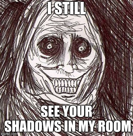 that son no one listens to |  I STILL; SEE YOUR SHADOWS IN MY ROOM | image tagged in memes,unwanted house guest | made w/ Imgflip meme maker