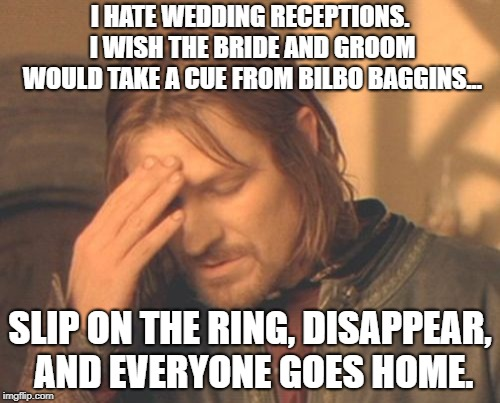 reception | I HATE WEDDING RECEPTIONS. I WISH THE BRIDE AND GROOM WOULD TAKE A CUE FROM BILBO BAGGINS... SLIP ON THE RING, DISAPPEAR, AND EVERYONE GOES  | image tagged in memes,frustrated boromir,marriage,bilbo baggins | made w/ Imgflip meme maker