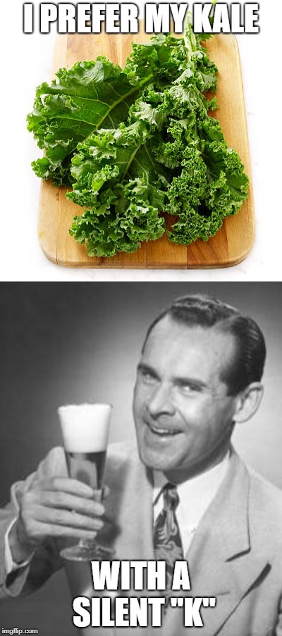 "It's way tastier! |  I PREFER MY KALE; WITH A SILENT ""K"" 