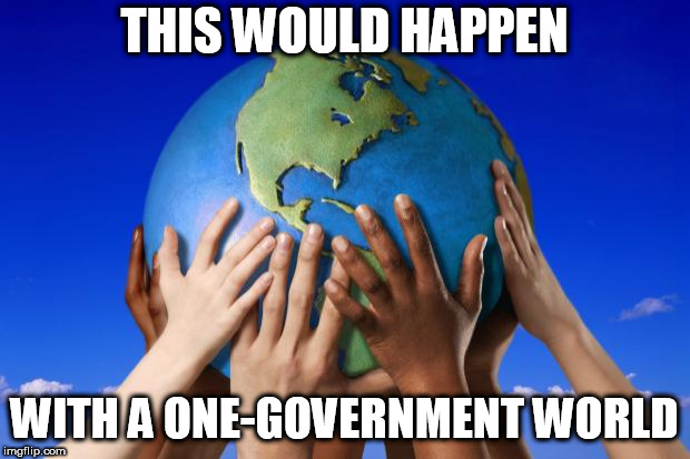 World peace |  THIS WOULD HAPPEN; WITH A ONE-GOVERNMENT WORLD | image tagged in world peace,nwo,new world order,one-government,one-government world,peace | made w/ Imgflip meme maker
