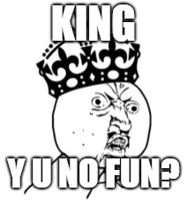 KING Y U NO FUN? | made w/ Imgflip meme maker