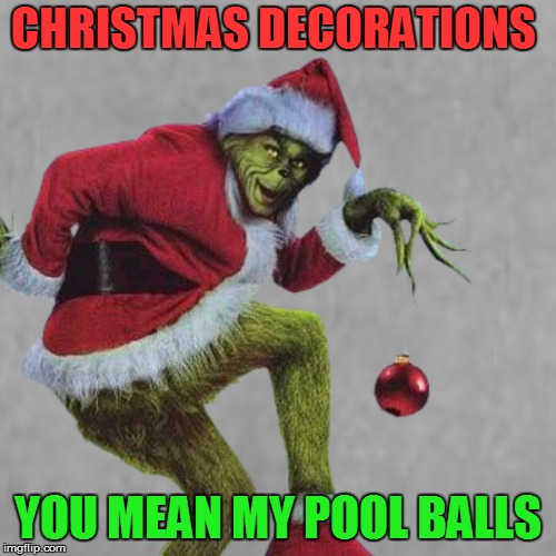 CHRISTMAS DECORATIONS YOU MEAN MY POOL BALLS | made w/ Imgflip meme maker