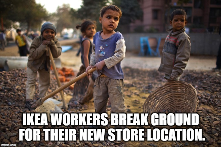 IKEA Suppliers Still Use Child Labor Despite What IKEA Says. | IKEA WORKERS BREAK GROUND FOR THEIR NEW STORE LOCATION. | image tagged in child labor,children,workers,ikea,furniture,sweden | made w/ Imgflip meme maker