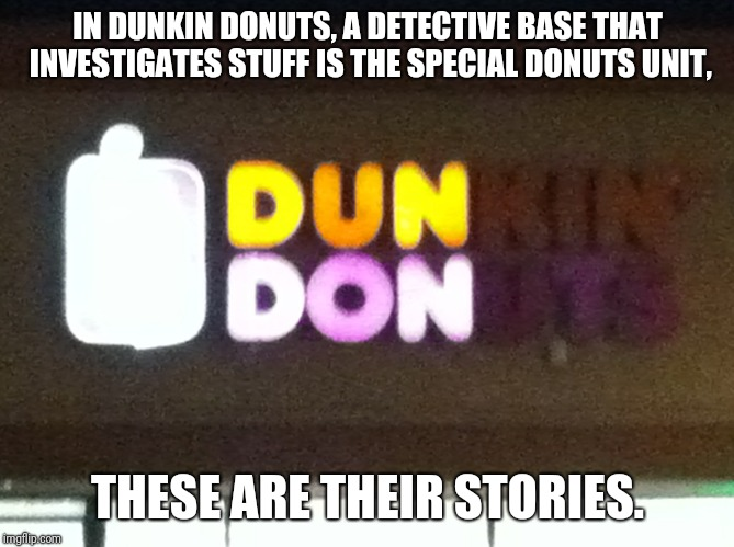 IN DUNKIN DONUTS, A DETECTIVE BASE THAT INVESTIGATES STUFF IS THE SPECIAL DONUTS UNIT, THESE ARE THEIR STORIES. | image tagged in dun don,dunkin donuts,law and order,memes | made w/ Imgflip meme maker