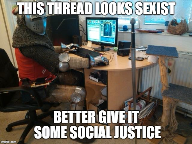 white knight | THIS THREAD LOOKS SEXIST BETTER GIVE IT SOME SOCIAL JUSTICE | image tagged in white knight | made w/ Imgflip meme maker