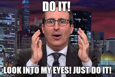 He did. | DO IT! LOOK INTO MY EYES! JUST DO IT! | image tagged in john oliver,stupid liberals,biased media,shill | made w/ Imgflip meme maker